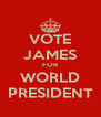 VOTE JAMES FOR WORLD PRESIDENT - Personalised Poster A4 size