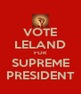 VOTE LELAND FOR SUPREME PRESIDENT - Personalised Poster A4 size