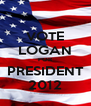 VOTE LOGAN FOR PRESIDENT 2012 - Personalised Poster A4 size