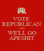 VOTE  REPUBLICAN AND WE'LL GO APESHIT - Personalised Poster A4 size