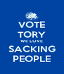 VOTE TORY WE LOVE SACKING PEOPLE - Personalised Poster A4 size