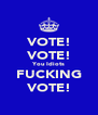 VOTE! VOTE! You Idiots FUCKING VOTE! - Personalised Poster A4 size