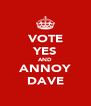 VOTE YES AND ANNOY DAVE - Personalised Poster A4 size