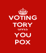 VOTING TORY GIVES YOU POX - Personalised Poster A4 size