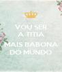 VOU SER A TITIA  MAIS BABONA DO MUNDO - Personalised Poster A4 size