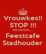 Vrouwkes!! STOP !!! EN DOOR.... Feestcafe Stadhouder - Personalised Poster A4 size