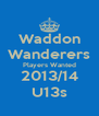 Waddon Wanderers Players Wanted 2013/14 U13s - Personalised Poster A4 size