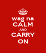 wag na CALM AND CARRY ON - Personalised Poster A4 size