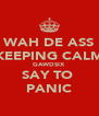 WAH DE ASS YUH KEEPING CALM FOR GAWDSIX  SAY TO  PANIC - Personalised Poster A4 size