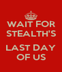 WAIT FOR STEALTH'S  LAST DAY OF US - Personalised Poster A4 size