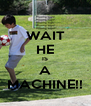 WAIT HE IS A MACHINE!! - Personalised Poster A4 size