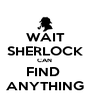 WAIT SHERLOCK CAN  FIND  ANYTHING - Personalised Poster A4 size