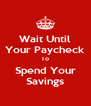 Wait Until Your Paycheck To Spend Your Savings - Personalised Poster A4 size