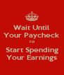 Wait Until Your Paycheck To Start Spending Your Earnings - Personalised Poster A4 size