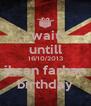 wait untill 16/10/2013 ihsan farhan birthday - Personalised Poster A4 size