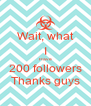 Wait, what I Have 200 followers Thanks guys - Personalised Poster A4 size
