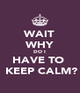 WAIT WHY DO I HAVE TO   KEEP CALM? - Personalised Poster A4 size