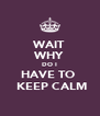 WAIT WHY DO I HAVE TO   KEEP CALM - Personalised Poster A4 size