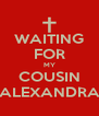 WAITING FOR MY COUSIN ALEXANDRA - Personalised Poster A4 size