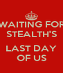 WAITING FOR STEALTH'S  LAST DAY OF US - Personalised Poster A4 size