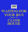 WAITING FOR YOUR BUS COME TO CLOSE HOUSE - Personalised Poster A4 size