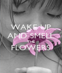 WAKE UP AND SMELL THE FLOWERS  - Personalised Poster A4 size
