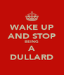 WAKE UP AND STOP BEING A DULLARD - Personalised Poster A4 size