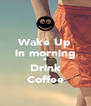 Wake Up in morning & Drink Coffee - Personalised Poster A4 size