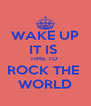 WAKE UP IT IS  TIME TO  ROCK THE  WORLD - Personalised Poster A4 size