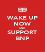 WAKE UP NOW AND SUPPORT BNP - Personalised Poster A4 size