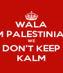 WALA I'M PALESTINIAN WE DON'T KEEP KALM - Personalised Poster A4 size