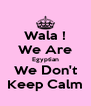 Wala ! We Are Egyptian We Don't Keep Calm - Personalised Poster A4 size