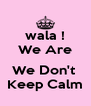 wala ! We Are  We Don't  Keep Calm - Personalised Poster A4 size