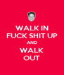 WALK IN FUCK SHIT UP AND WALK OUT - Personalised Poster A4 size