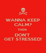 WANNA KEEP CALM? THEN  DON'T  GET STRESSED! - Personalised Poster A4 size