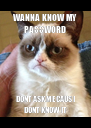 WANNA KNOW MY PASSWORD DONT ASK ME CAUS I DONT KNOW IT - Personalised Poster A4 size