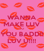 WANNA MAKE LUV TO YOU BADD!! LUV U!!!! - Personalised Poster A4 size