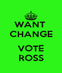 WANT  CHANGE  VOTE ROSS - Personalised Poster A4 size