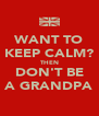 WANT TO KEEP CALM? THEN DON'T BE A GRANDPA - Personalised Poster A4 size