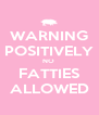 WARNING  POSITIVELY  NO  FATTIES ALLOWED - Personalised Poster A4 size