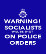 WARNING! SOCIALISTS WILL BE SHOT ON POLICE ORDERS - Personalised Poster A4 size