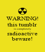 WARNING! this tumblr is completely radioactive beware! - Personalised Poster A4 size