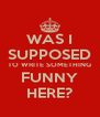 WAS I SUPPOSED TO WRITE SOMETHING FUNNY HERE? - Personalised Poster A4 size