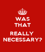 WAS THAT  REALLY  NECESSARY? - Personalised Poster A4 size