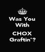 Was You With  CHOX Graftin'? - Personalised Poster A4 size