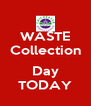 WASTE Collection  Day TODAY - Personalised Poster A4 size