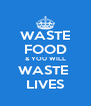 WASTE FOOD & YOU WILL WASTE  LIVES - Personalised Poster A4 size