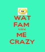 WAT FAM  COZ ME  CRAZY - Personalised Poster A4 size