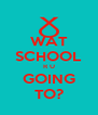 WAT SCHOOL R U GOING TO? - Personalised Poster A4 size