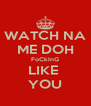 WATCH NA ME DOH FoCkInG LIKE  YOU - Personalised Poster A4 size